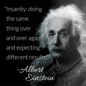 AlbertEinstein - insanity doing the same thing over and over again